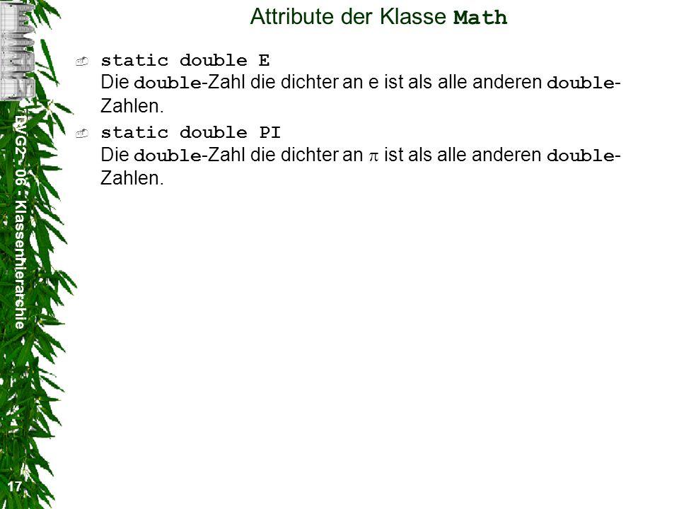 DVG2 - 06 - Klassenhierarchie 17 Attribute der Klasse Math static double E Die double -Zahl die dichter an e ist als alle anderen double - Zahlen.