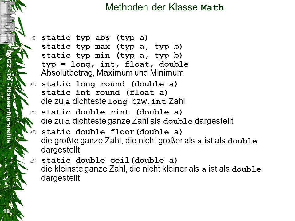 DVG2 - 06 - Klassenhierarchie 18 Methoden der Klasse Math static typ abs (typ a) static typ max (typ a, typ b) static typ min (typ a, typ b) typ = long, int, float, double Absolutbetrag, Maximum und Minimum static long round (double a) static int round (float a) die zu a dichteste long - bzw.