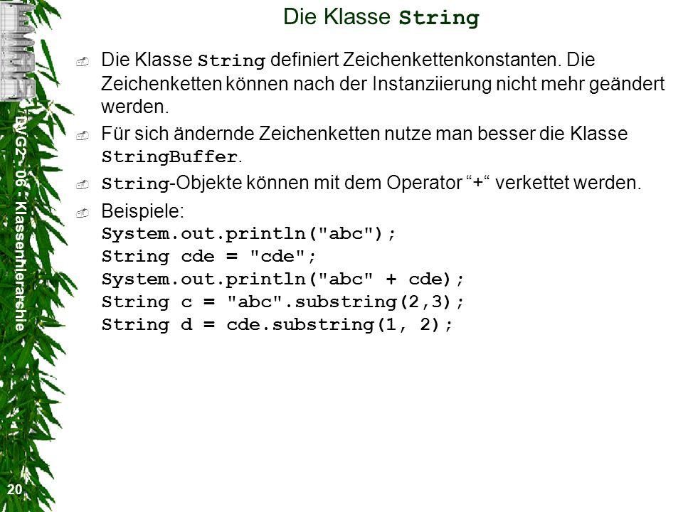 DVG2 - 06 - Klassenhierarchie 20 Die Klasse String Die Klasse String definiert Zeichenkettenkonstanten.