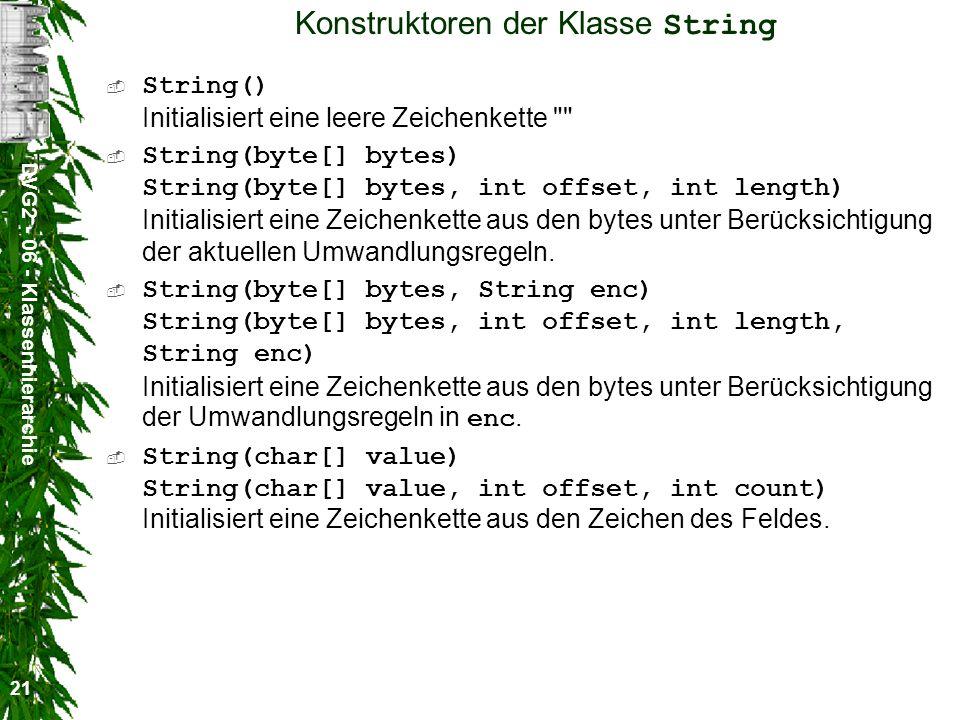 DVG2 - 06 - Klassenhierarchie 21 Konstruktoren der Klasse String String() Initialisiert eine leere Zeichenkette String(byte[] bytes) String(byte[] bytes, int offset, int length) Initialisiert eine Zeichenkette aus den bytes unter Berücksichtigung der aktuellen Umwandlungsregeln.