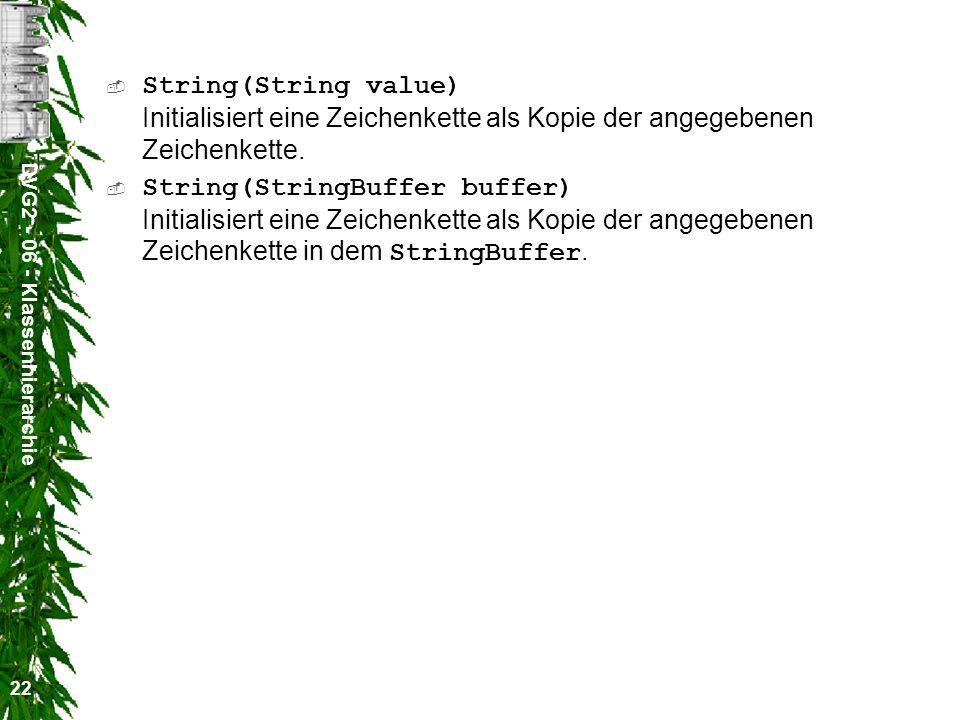 DVG2 - 06 - Klassenhierarchie 22 String(String value) Initialisiert eine Zeichenkette als Kopie der angegebenen Zeichenkette.