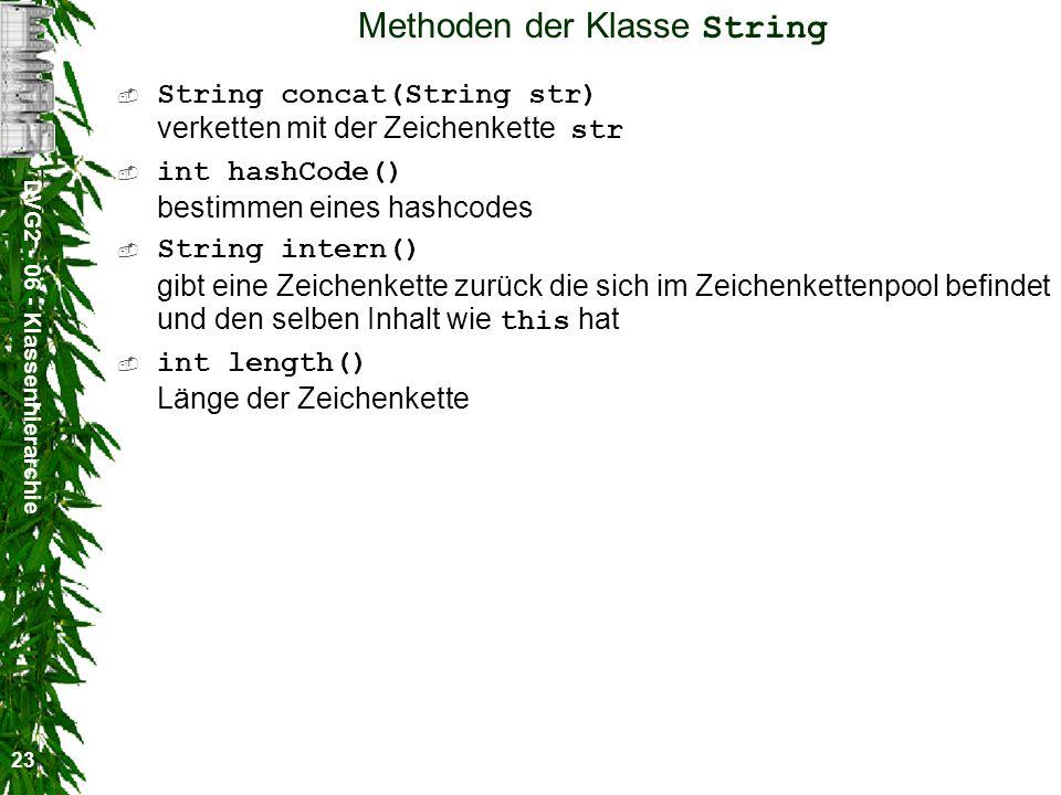 DVG2 - 06 - Klassenhierarchie 23 Methoden der Klasse String String concat(String str) verketten mit der Zeichenkette str int hashCode() bestimmen eines hashcodes String intern() gibt eine Zeichenkette zurück die sich im Zeichenkettenpool befindet und den selben Inhalt wie this hat int length() Länge der Zeichenkette