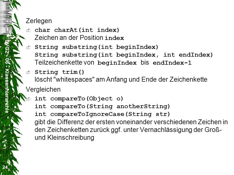 DVG2 - 06 - Klassenhierarchie 24 Zerlegen char charAt(int index) Zeichen an der Position index String substring(int beginIndex) String substring(int beginIndex, int endIndex) Teilzeichenkette von beginIndex bis endIndex-1 String trim() löscht whitespaces am Anfang und Ende der Zeichenkette Vergleichen int compareTo(Object o) int compareTo(String anotherString) int compareToIgnoreCase(String str) gibt die Differenz der ersten voneinander verschiedenen Zeichen in den Zeichenketten zurück ggf.