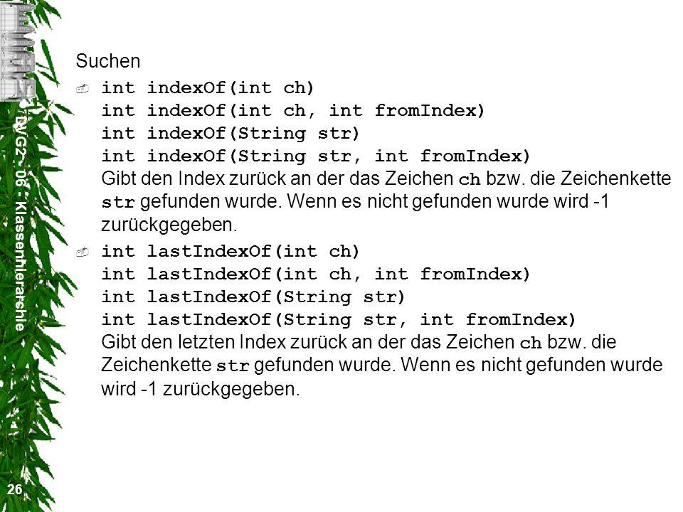 DVG2 - 06 - Klassenhierarchie 26 Suchen int indexOf(int ch) int indexOf(int ch, int fromIndex) int indexOf(String str) int indexOf(String str, int fromIndex) Gibt den Index zurück an der das Zeichen ch bzw.