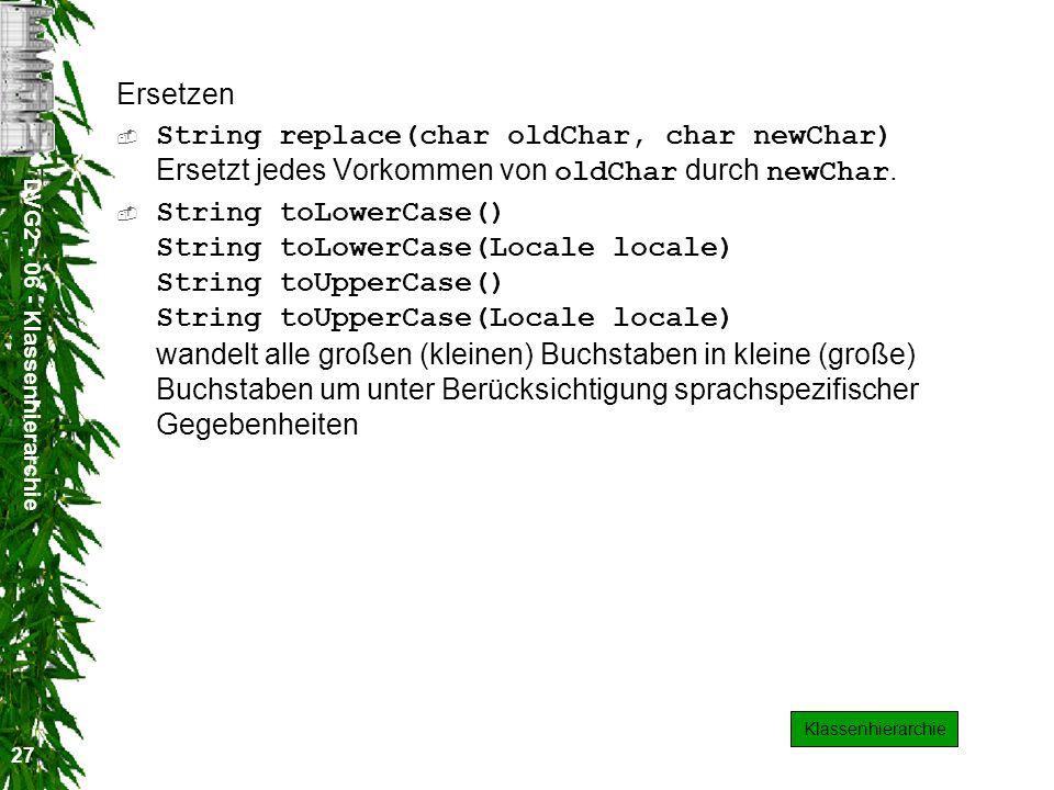 DVG2 - 06 - Klassenhierarchie 27 Ersetzen String replace(char oldChar, char newChar) Ersetzt jedes Vorkommen von oldChar durch newChar.