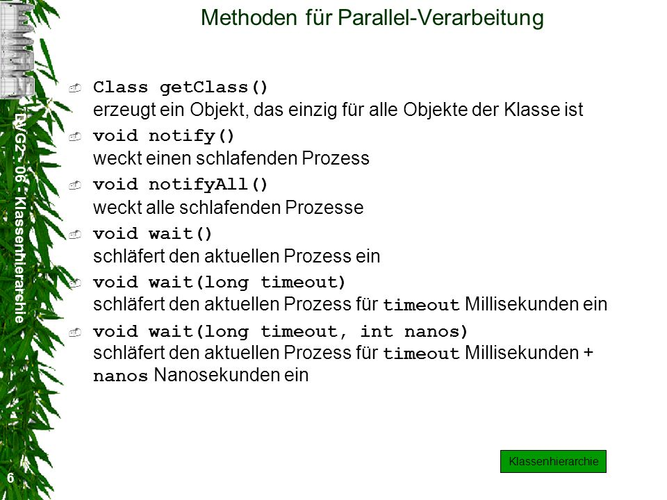 DVG2 - 06 - Klassenhierarchie 6 Methoden für Parallel-Verarbeitung Class getClass() erzeugt ein Objekt, das einzig für alle Objekte der Klasse ist void notify() weckt einen schlafenden Prozess void notifyAll() weckt alle schlafenden Prozesse void wait() schläfert den aktuellen Prozess ein void wait(long timeout) schläfert den aktuellen Prozess für timeout Millisekunden ein void wait(long timeout, int nanos) schläfert den aktuellen Prozess für timeout Millisekunden + nanos Nanosekunden ein Klassenhierarchie