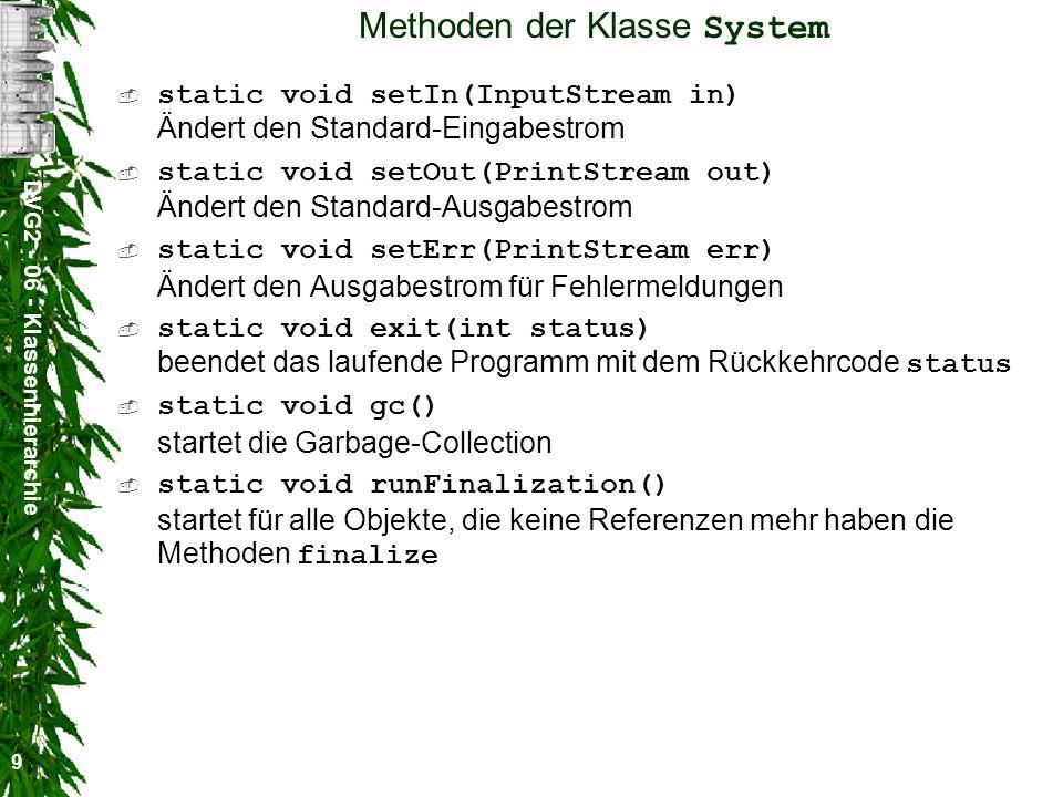 DVG2 - 06 - Klassenhierarchie 9 Methoden der Klasse System static void setIn(InputStream in) Ändert den Standard-Eingabestrom static void setOut(PrintStream out) Ändert den Standard-Ausgabestrom static void setErr(PrintStream err) Ändert den Ausgabestrom für Fehlermeldungen static void exit(int status) beendet das laufende Programm mit dem Rückkehrcode status static void gc() startet die Garbage-Collection static void runFinalization() startet für alle Objekte, die keine Referenzen mehr haben die Methoden finalize