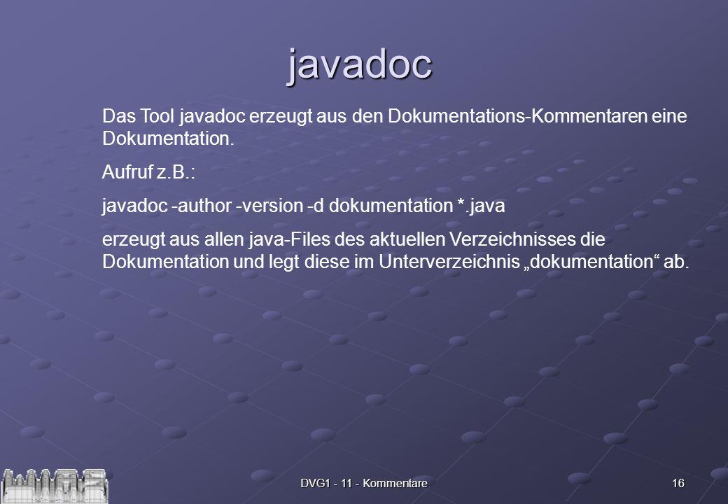 16DVG1 - 11 - Kommentare javadoc Das Tool javadoc erzeugt aus den Dokumentations-Kommentaren eine Dokumentation. Aufruf z.B.: javadoc -author -version