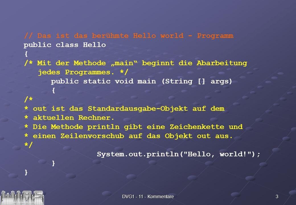 3DVG1 - 11 - Kommentare // Das ist das berühmte Hello world - Programm public class Hello { /* Mit der Methode main beginnt die Abarbeitung jedes Programmes.
