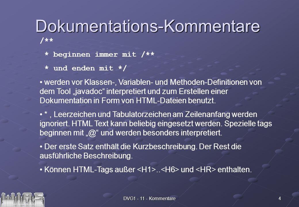 4DVG1 - 11 - Kommentare Dokumentations-Kommentare /** * beginnen immer mit /** * und enden mit */ werden vor Klassen-, Variablen- und Methoden-Definitionen von dem Tool javadoc interpretiert und zum Erstellen einer Dokumentation in Form von HTML-Dateien benutzt.