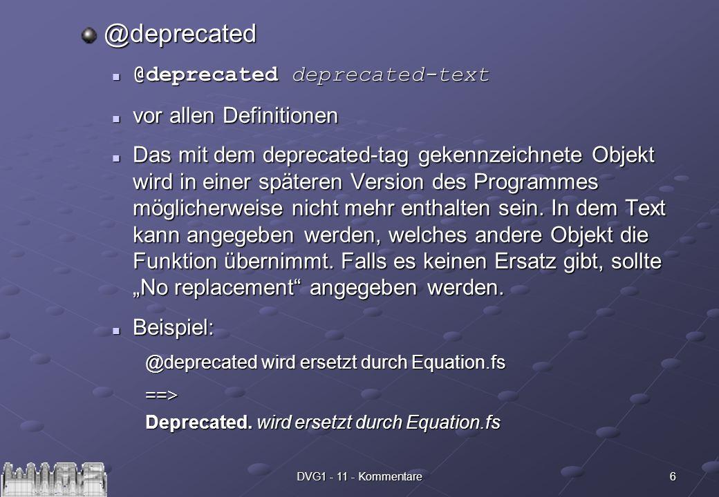 6DVG1 - 11 - Kommentare @deprecated @deprecated deprecated-text @deprecated deprecated-text vor allen Definitionen vor allen Definitionen Das mit dem deprecated-tag gekennzeichnete Objekt wird in einer späteren Version des Programmes möglicherweise nicht mehr enthalten sein.