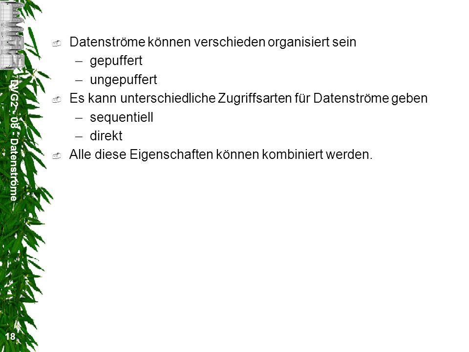 DVG2 - 08 - Datenströme 18 Datenströme können verschieden organisiert sein –gepuffert –ungepuffert Es kann unterschiedliche Zugriffsarten für Datenstr