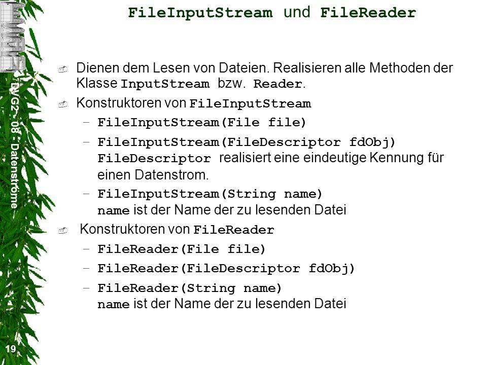 DVG2 - 08 - Datenströme 19 FileInputStream und FileReader Dienen dem Lesen von Dateien. Realisieren alle Methoden der Klasse InputStream bzw. Reader.