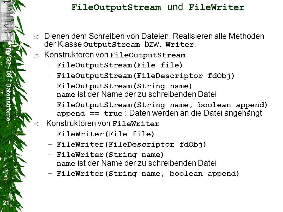 DVG2 - 08 - Datenströme 21 FileOutputStream und FileWriter Dienen dem Schreiben von Dateien. Realisieren alle Methoden der Klasse OutputStream bzw. Wr