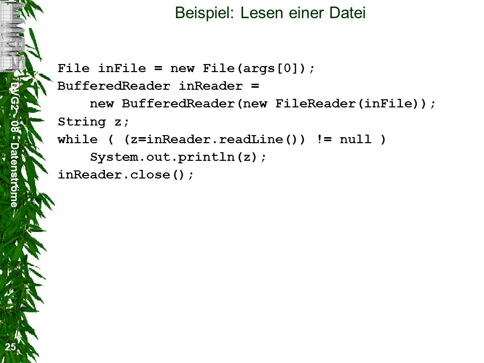 DVG2 - 08 - Datenströme 25 Beispiel: Lesen einer Datei File inFile = new File(args[0]); BufferedReader inReader = new BufferedReader(new FileReader(in