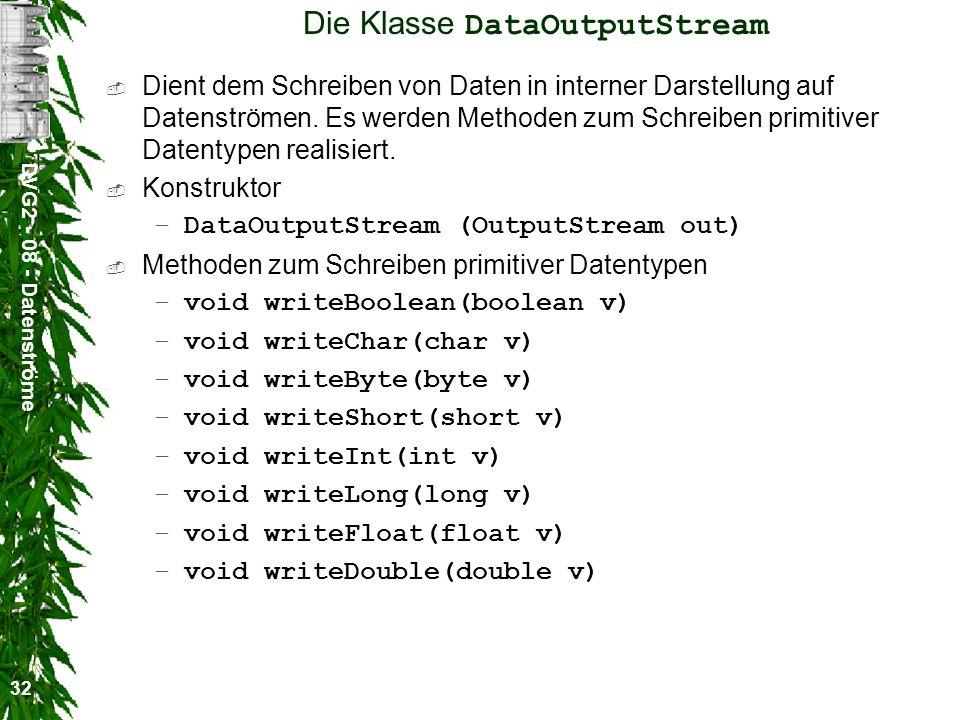 DVG2 - 08 - Datenströme 32 Die Klasse DataOutputStream Dient dem Schreiben von Daten in interner Darstellung auf Datenströmen. Es werden Methoden zum