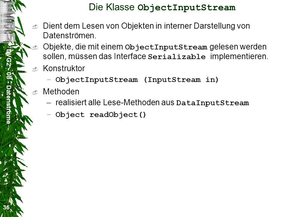 DVG2 - 08 - Datenströme 36 Die Klasse ObjectInputStream Dient dem Lesen von Objekten in interner Darstellung von Datenströmen. Objekte, die mit einem