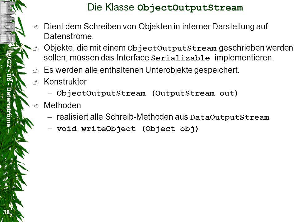 DVG2 - 08 - Datenströme 38 Die Klasse ObjectOutputStream Dient dem Schreiben von Objekten in interner Darstellung auf Datenströme. Objekte, die mit ei