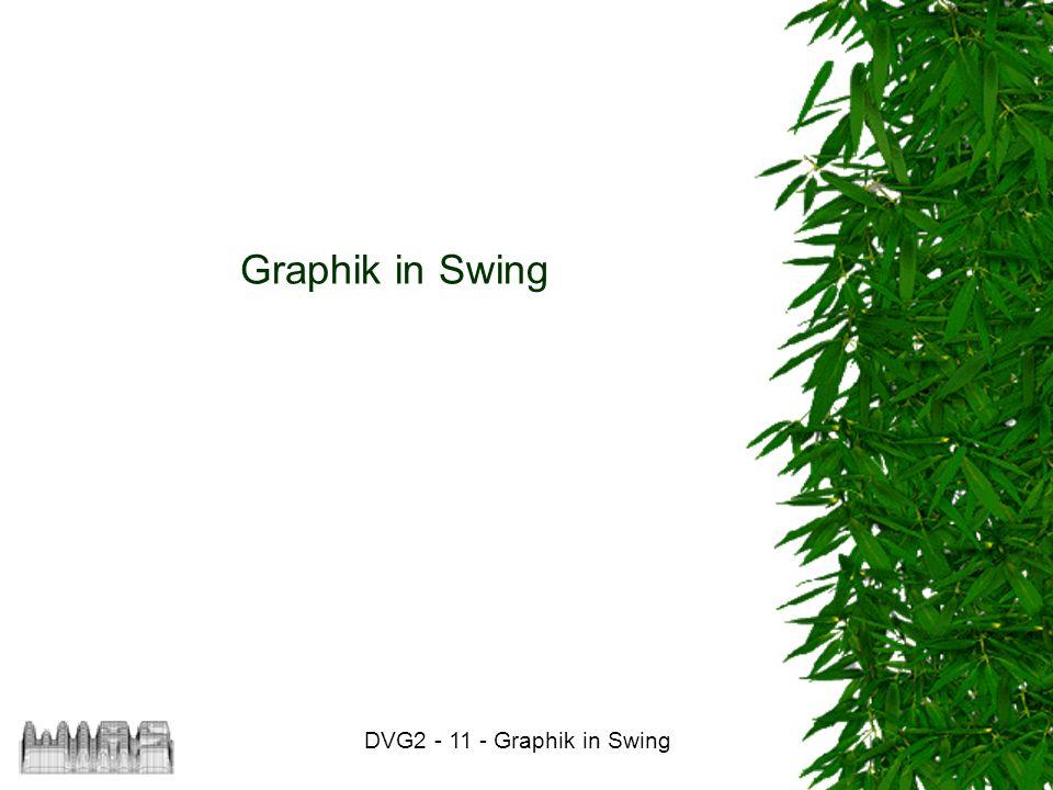 DVG2 - 11 - Graphik in Swing 12 Dabei bedeuten die Parameter: –img : darzustellendes Image-Objekt –x : x-Coordinate der linken oberen Ecke –y : y-Coordinate der linken oberen Ecke –width : Breite der Darstellung des Bildes –height : Höhe der Darstellung des Bildes –bgcolor : Hintergrundfarbe für durchsichtige Bildteile –(dx1,dy1) : linke Obere Ecke des Darstellungsbereiches –(dx2,dy2) : rechte Untere Ecke des Darstellungsbereiches –(sx1,sy1) : linke Obere Ecke des Bildausschnittes –(sx2,sy2) : rechte Untere Ecke des Bildausschnittes –observer : Objekt, das den Ladevorgang des Bildes beobachtet.