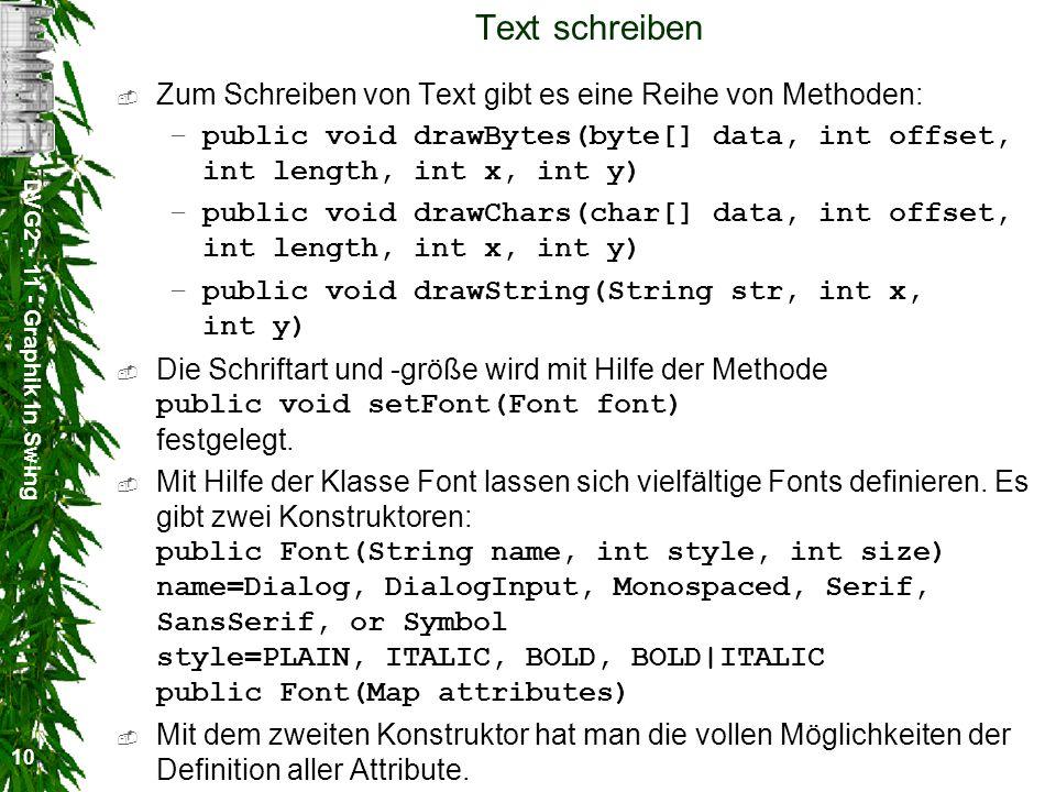 DVG2 - 11 - Graphik in Swing 10 Text schreiben Zum Schreiben von Text gibt es eine Reihe von Methoden: –public void drawBytes(byte[] data, int offset,
