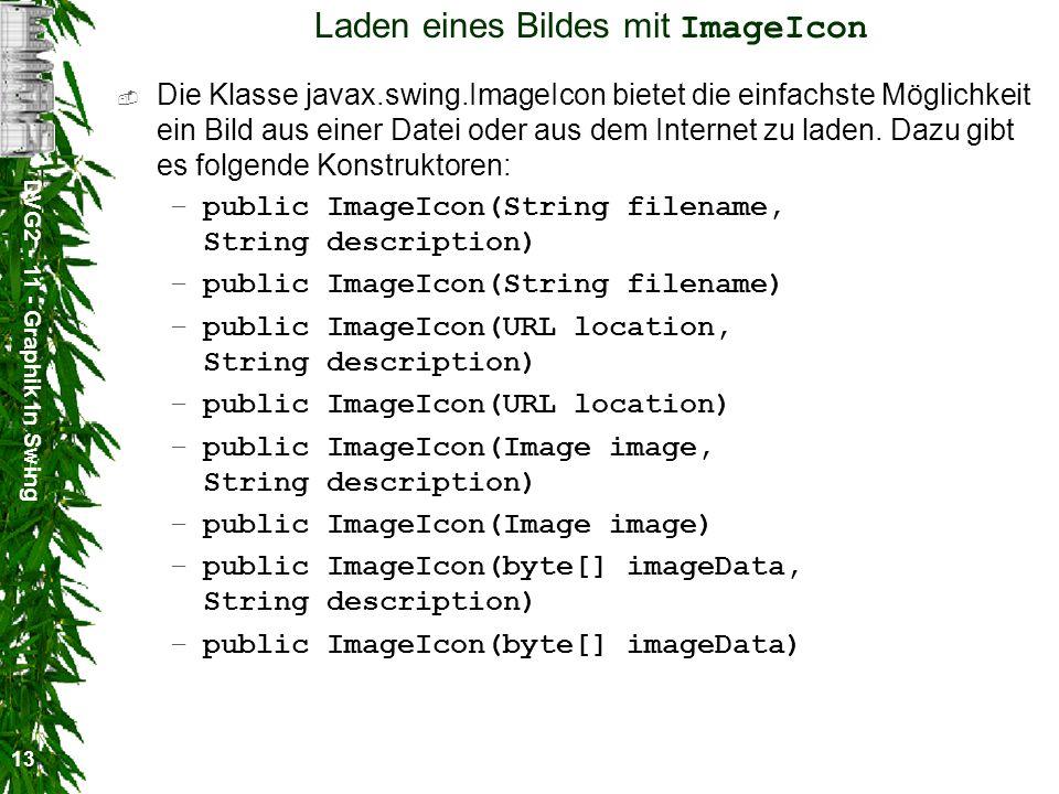 DVG2 - 11 - Graphik in Swing 13 Laden eines Bildes mit ImageIcon Die Klasse javax.swing.ImageIcon bietet die einfachste Möglichkeit ein Bild aus einer