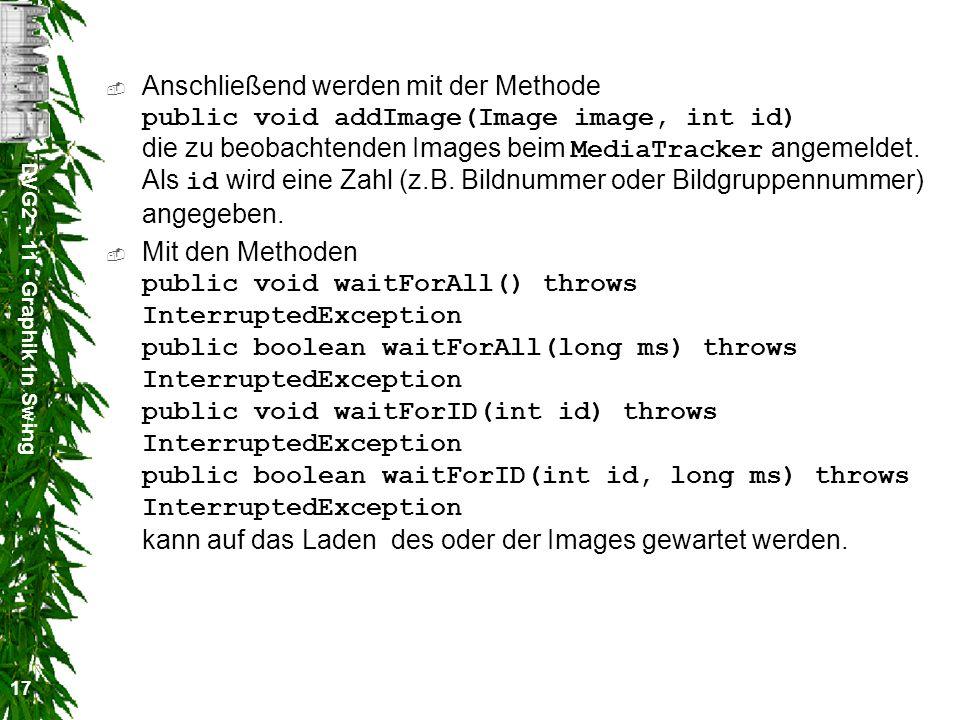 DVG2 - 11 - Graphik in Swing 17 Anschließend werden mit der Methode public void addImage(Image image, int id) die zu beobachtenden Images beim MediaTr