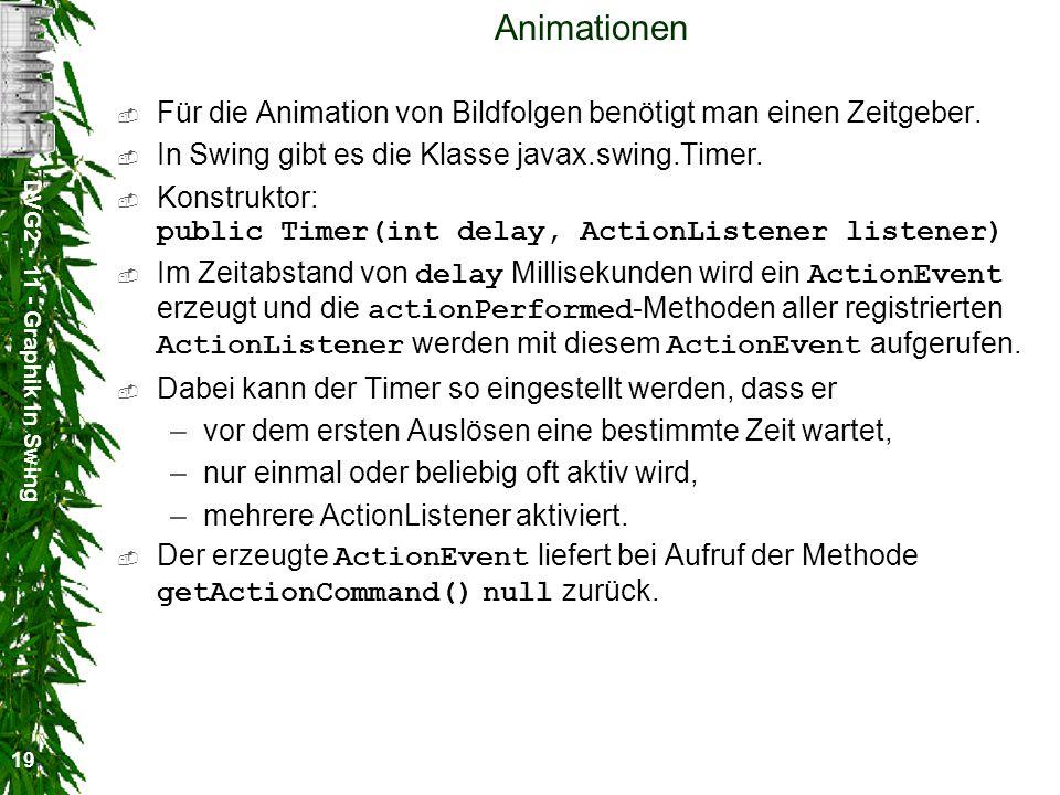 DVG2 - 11 - Graphik in Swing 19 Animationen Für die Animation von Bildfolgen benötigt man einen Zeitgeber. In Swing gibt es die Klasse javax.swing.Tim