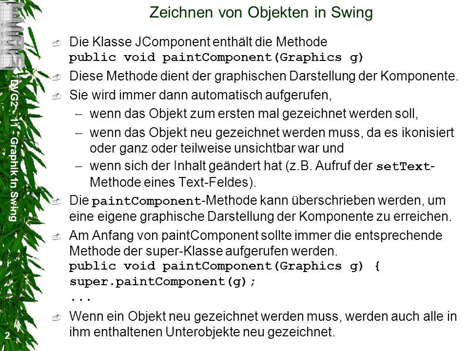 DVG2 - 11 - Graphik in Swing 2 Zeichnen von Objekten in Swing Die Klasse JComponent enthält die Methode public void paintComponent(Graphics g) Diese M