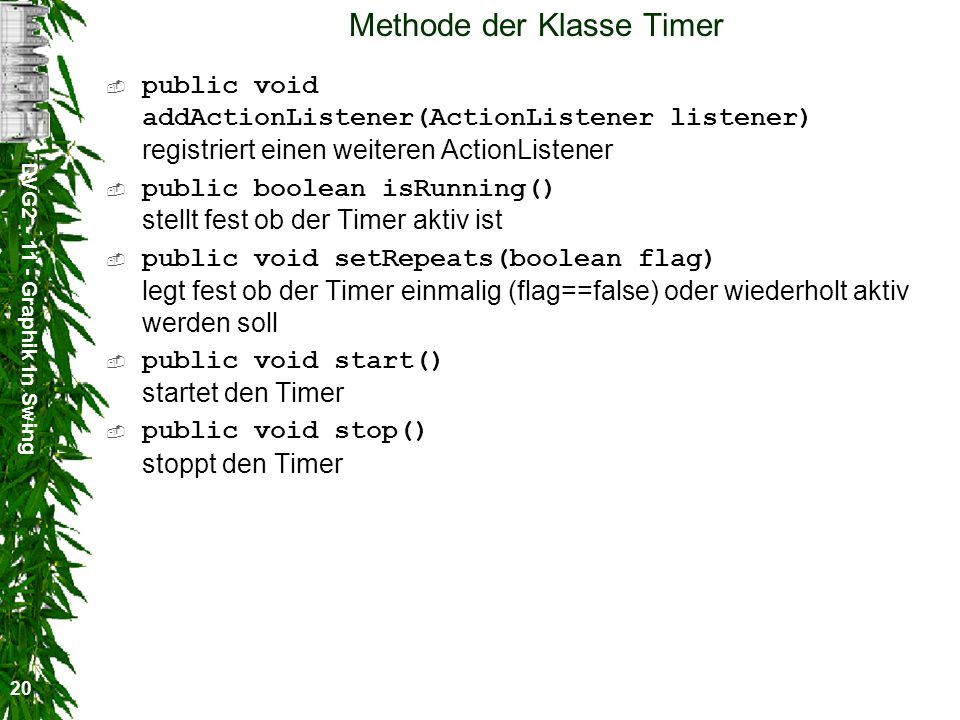 DVG2 - 11 - Graphik in Swing 20 Methode der Klasse Timer public void addActionListener(ActionListener listener) registriert einen weiteren ActionListe