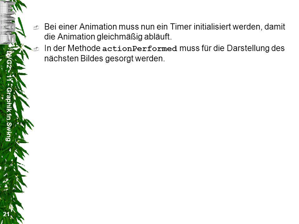DVG2 - 11 - Graphik in Swing 21 Bei einer Animation muss nun ein Timer initialisiert werden, damit die Animation gleichmäßig abläuft. In der Methode a