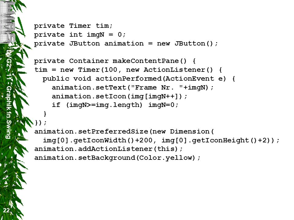 DVG2 - 11 - Graphik in Swing 22 private Timer tim; private int imgN = 0; private JButton animation = new JButton(); private Container makeContentPane() { tim = new Timer(100, new ActionListener() { public void actionPerformed(ActionEvent e) { animation.setText( Frame Nr.