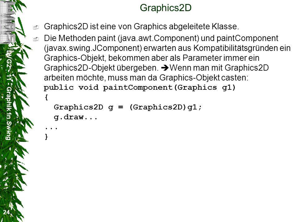 DVG2 - 11 - Graphik in Swing 24 Graphics2D Graphics2D ist eine von Graphics abgeleitete Klasse. Die Methoden paint (java.awt.Component) und paintCompo
