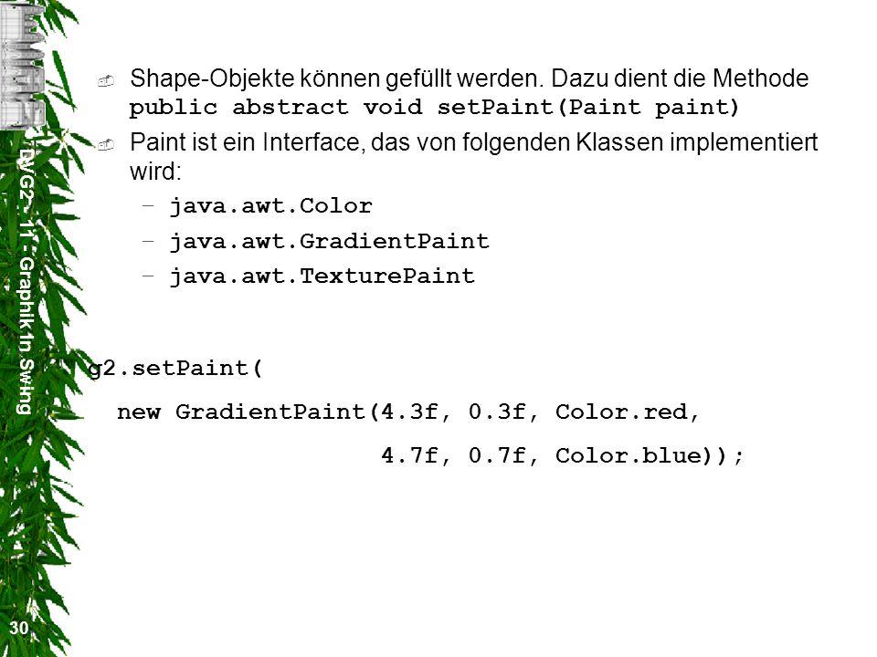 DVG2 - 11 - Graphik in Swing 30 Shape-Objekte können gefüllt werden. Dazu dient die Methode public abstract void setPaint(Paint paint) Paint ist ein I