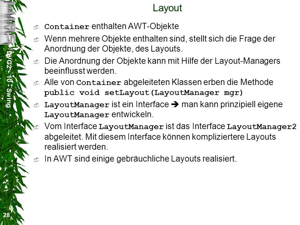 DVG2 - 10 - Swing 28 Layout Container enthalten AWT-Objekte Wenn mehrere Objekte enthalten sind, stellt sich die Frage der Anordnung der Objekte, des Layouts.