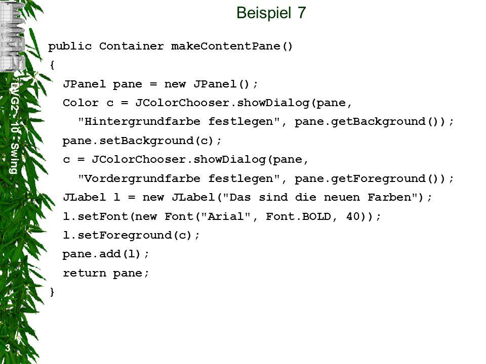DVG2 - 10 - Swing 3 Beispiel 7 public Container makeContentPane() { JPanel pane = new JPanel(); Color c = JColorChooser.showDialog(pane, Hintergrundfarbe festlegen , pane.getBackground()); pane.setBackground(c); c = JColorChooser.showDialog(pane, Vordergrundfarbe festlegen , pane.getForeground()); JLabel l = new JLabel( Das sind die neuen Farben ); l.setFont(new Font( Arial , Font.BOLD, 40)); l.setForeground(c); pane.add(l); return pane; }