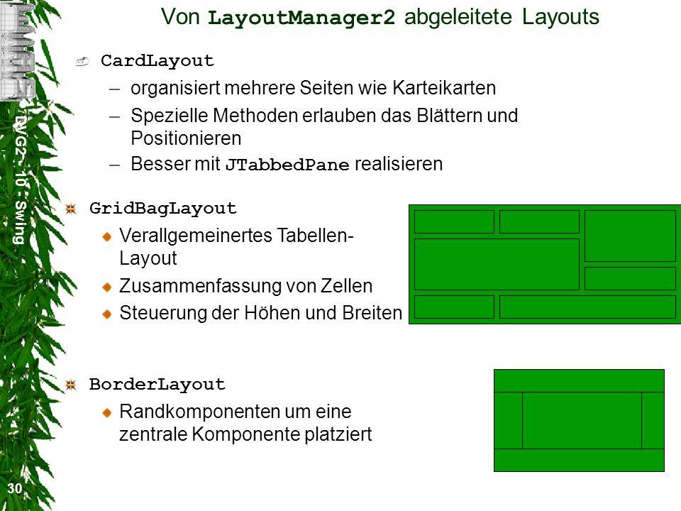 DVG2 - 10 - Swing 30 Von LayoutManager2 abgeleitete Layouts CardLayout –organisiert mehrere Seiten wie Karteikarten –Spezielle Methoden erlauben das Blättern und Positionieren –Besser mit JTabbedPane realisieren BorderLayout Randkomponenten um eine zentrale Komponente platziert GridBagLayout Verallgemeinertes Tabellen- Layout Zusammenfassung von Zellen Steuerung der Höhen und Breiten
