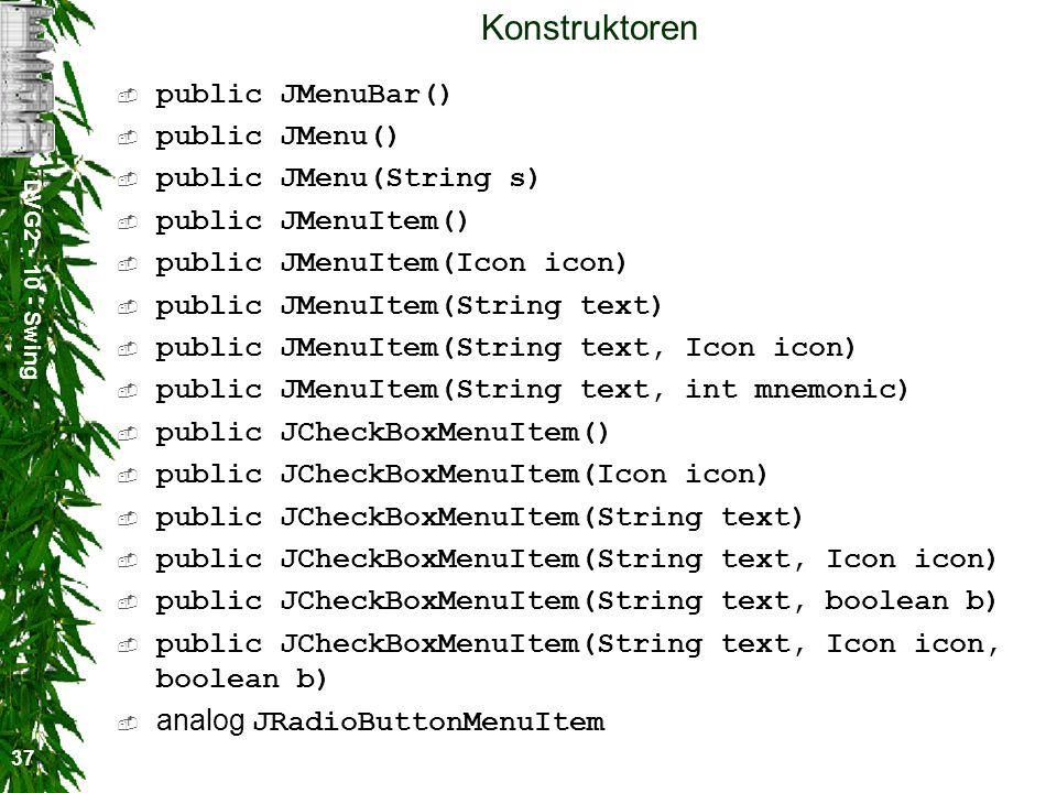 DVG2 - 10 - Swing 37 Konstruktoren public JMenuBar() public JMenu() public JMenu(String s) public JMenuItem() public JMenuItem(Icon icon) public JMenuItem(String text) public JMenuItem(String text, Icon icon) public JMenuItem(String text, int mnemonic) public JCheckBoxMenuItem() public JCheckBoxMenuItem(Icon icon) public JCheckBoxMenuItem(String text) public JCheckBoxMenuItem(String text, Icon icon) public JCheckBoxMenuItem(String text, boolean b) public JCheckBoxMenuItem(String text, Icon icon, boolean b) analog JRadioButtonMenuItem