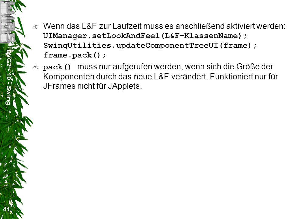 DVG2 - 10 - Swing 41 Wenn das L&F zur Laufzeit muss es anschließend aktiviert werden: UIManager.setLookAndFeel(L&F-KlassenName); SwingUtilities.updateComponentTreeUI(frame); frame.pack(); pack() muss nur aufgerufen werden, wenn sich die Größe der Komponenten durch das neue L&F verändert.