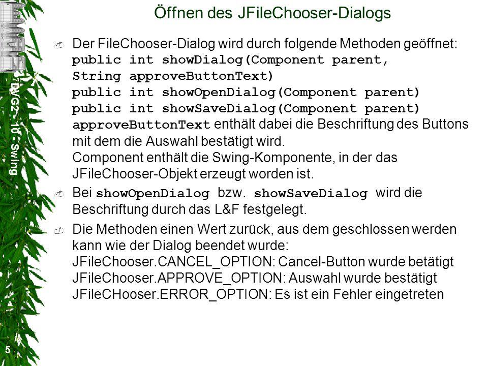 DVG2 - 10 - Swing 5 Öffnen des JFileChooser-Dialogs Der FileChooser-Dialog wird durch folgende Methoden geöffnet: public int showDialog(Component parent, String approveButtonText) public int showOpenDialog(Component parent) public int showSaveDialog(Component parent) approveButtonText enthält dabei die Beschriftung des Buttons mit dem die Auswahl bestätigt wird.
