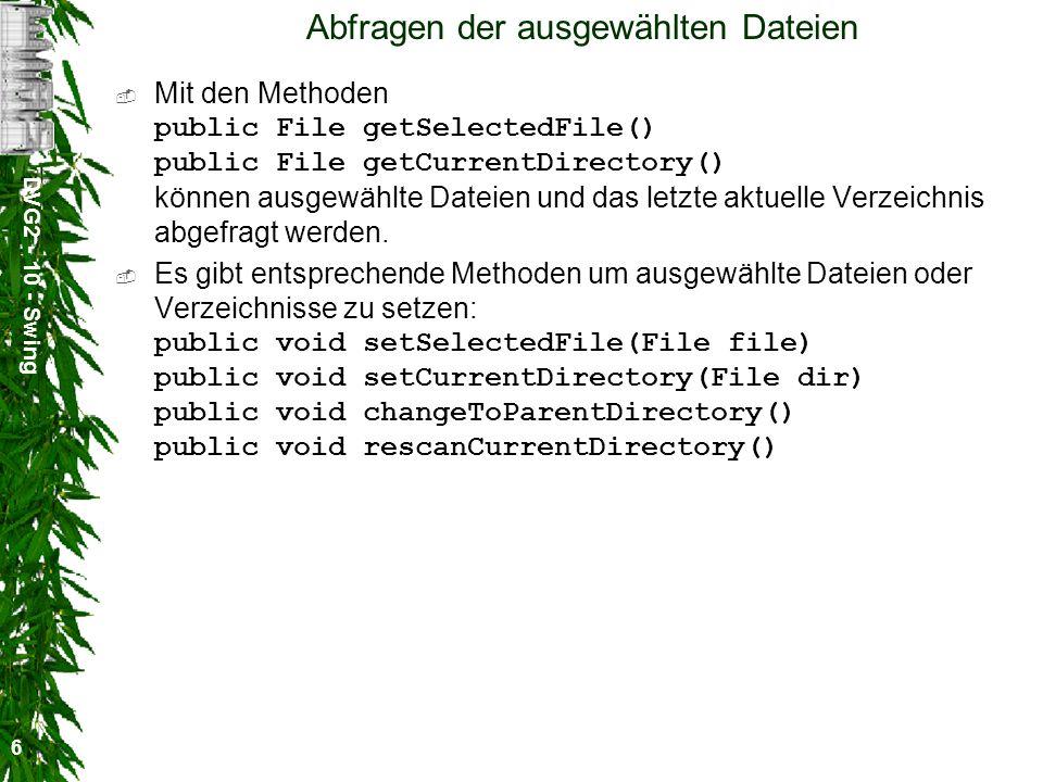 DVG2 - 10 - Swing 6 Abfragen der ausgewählten Dateien Mit den Methoden public File getSelectedFile() public File getCurrentDirectory() können ausgewählte Dateien und das letzte aktuelle Verzeichnis abgefragt werden.