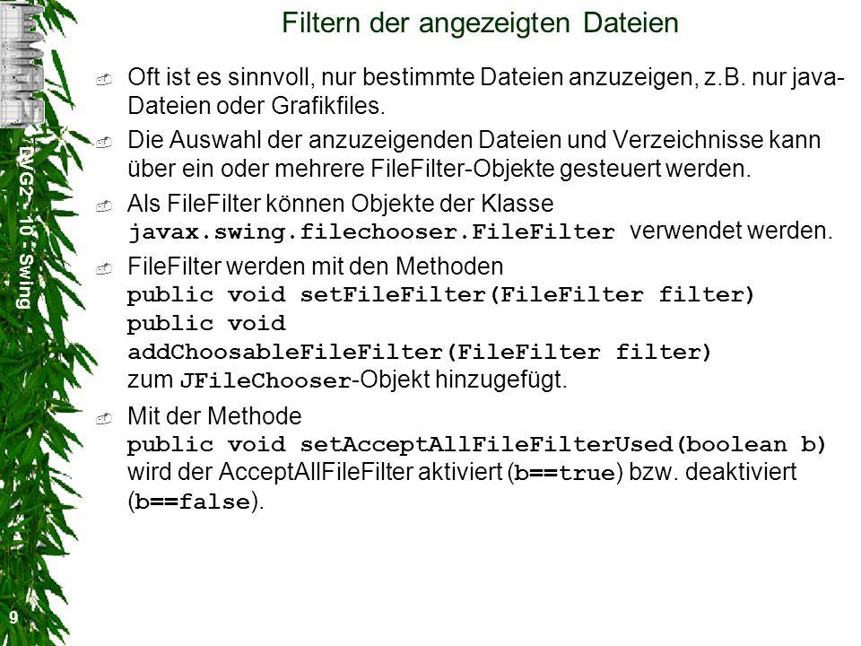 DVG2 - 10 - Swing 10 Die abstrakte Klasse FileFilter Die abstrakte Klasse FileFilter aus dem Package javax.swing.filechooser definiert zwei Methoden: public abstract boolean accept(File f) public abstract String getDescription() Die Methode accept entscheidet darüber ob eine Datei oder ein Verzeichnis angezeigt wird (Wert==true) oder nicht (Wert==false).