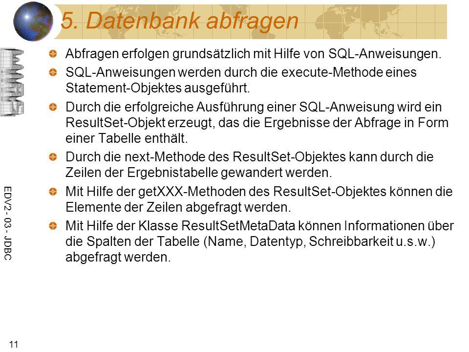 EDV2 - 03 - JDBC 11 5. Datenbank abfragen Abfragen erfolgen grundsätzlich mit Hilfe von SQL-Anweisungen. SQL-Anweisungen werden durch die execute-Meth