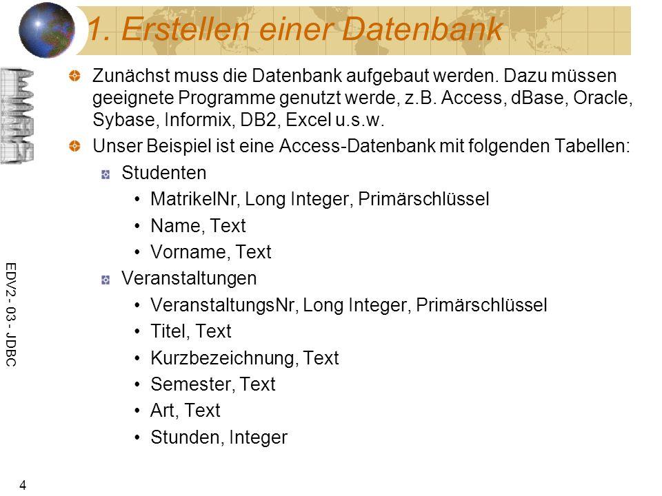 EDV2 - 03 - JDBC 4 1. Erstellen einer Datenbank Zunächst muss die Datenbank aufgebaut werden. Dazu müssen geeignete Programme genutzt werde, z.B. Acce