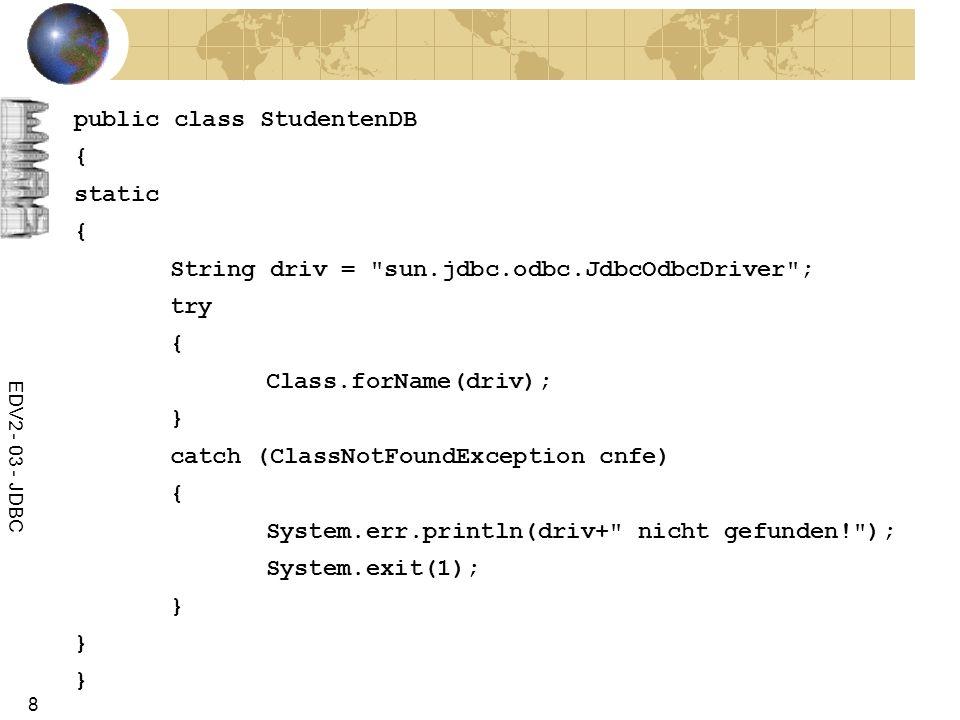 EDV2 - 03 - JDBC 8 public class StudentenDB { static { String driv =