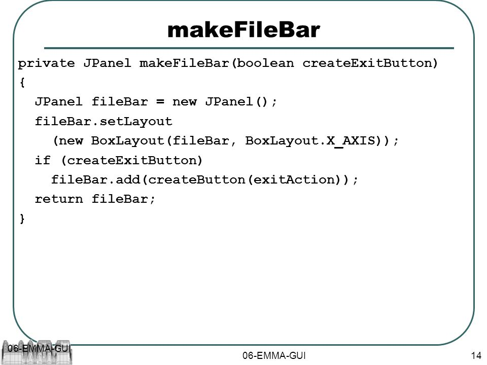 06-EMMA-GUI 14 makeFileBar private JPanel makeFileBar(boolean createExitButton) { JPanel fileBar = new JPanel(); fileBar.setLayout (new BoxLayout(fileBar, BoxLayout.X_AXIS)); if (createExitButton) fileBar.add(createButton(exitAction)); return fileBar; }
