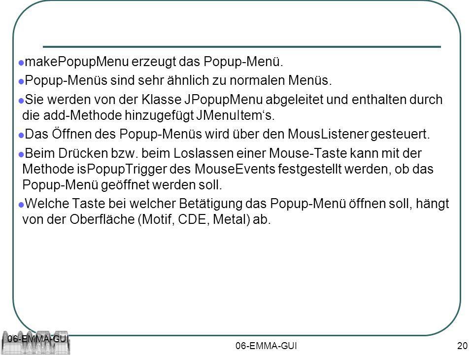 06-EMMA-GUI 20 makePopupMenu erzeugt das Popup-Menü. Popup-Menüs sind sehr ähnlich zu normalen Menüs. Sie werden von der Klasse JPopupMenu abgeleitet