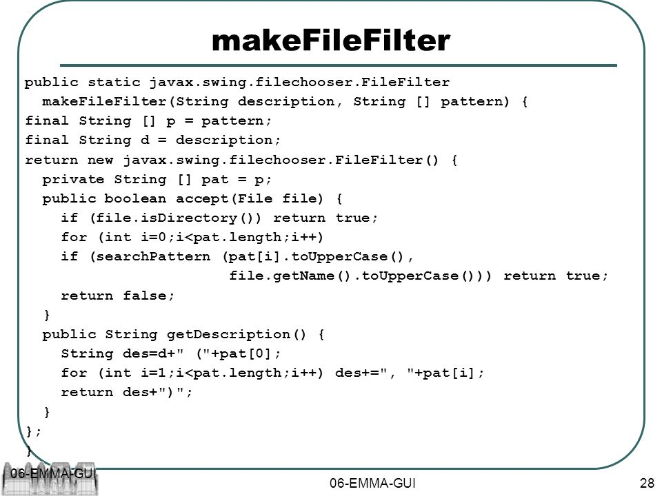 06-EMMA-GUI 28 makeFileFilter public static javax.swing.filechooser.FileFilter makeFileFilter(String description, String [] pattern) { final String [] p = pattern; final String d = description; return new javax.swing.filechooser.FileFilter() { private String [] pat = p; public boolean accept(File file) { if (file.isDirectory()) return true; for (int i=0;i<pat.length;i++) if (searchPattern (pat[i].toUpperCase(), file.getName().toUpperCase())) return true; return false; } public String getDescription() { String des=d+ ( +pat[0]; for (int i=1;i<pat.length;i++) des+= , +pat[i]; return des+ ) ; } }; }