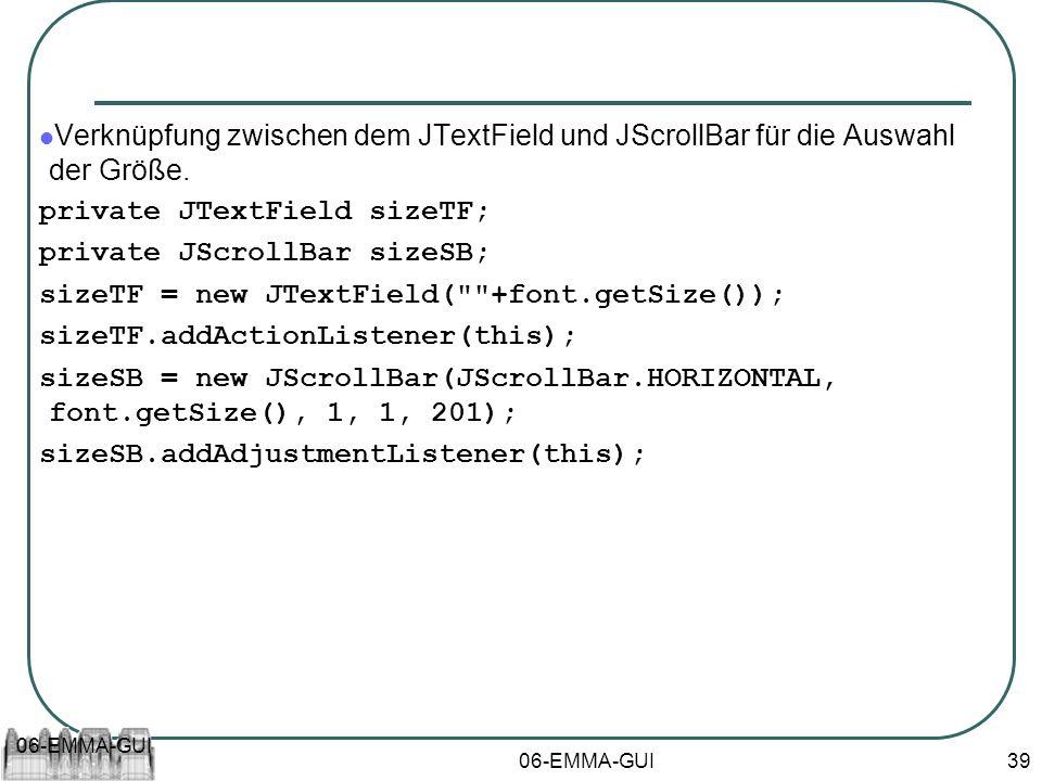 06-EMMA-GUI 39 Verknüpfung zwischen dem JTextField und JScrollBar für die Auswahl der Größe. private JTextField sizeTF; private JScrollBar sizeSB; siz