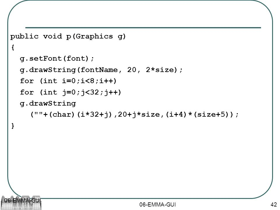 06-EMMA-GUI 42 public void p(Graphics g) { g.setFont(font); g.drawString(fontName, 20, 2*size); for (int i=0;i<8;i++) for (int j=0;j<32;j++) g.drawStr