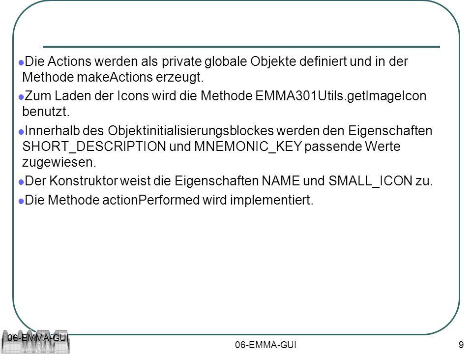 06-EMMA-GUI 9 Die Actions werden als private globale Objekte definiert und in der Methode makeActions erzeugt. Zum Laden der Icons wird die Methode EM